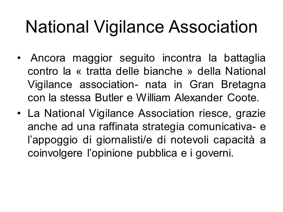National Vigilance Association Ancora maggior seguito incontra la battaglia contro la « tratta delle bianche » della National Vigilance association- nata in Gran Bretagna con la stessa Butler e William Alexander Coote.