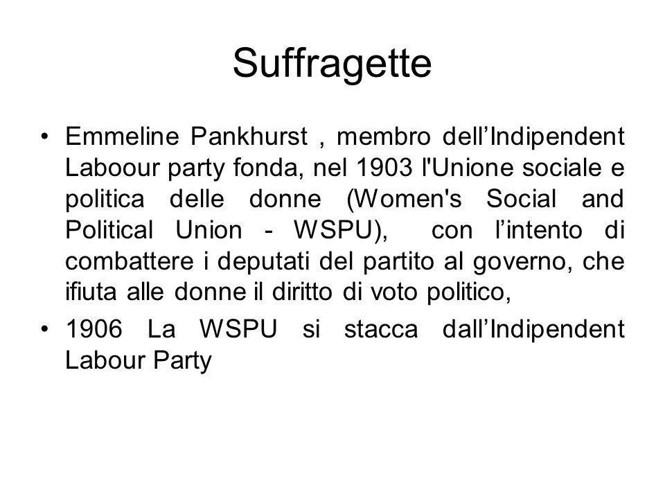 Suffragette Emmeline Pankhurst, membro dellIndipendent Laboour party fonda, nel 1903 l Unione sociale e politica delle donne (Women s Social and Political Union - WSPU), con lintento di combattere i deputati del partito al governo, che ifiuta alle donne il diritto di voto politico, 1906 La WSPU si stacca dallIndipendent Labour Party