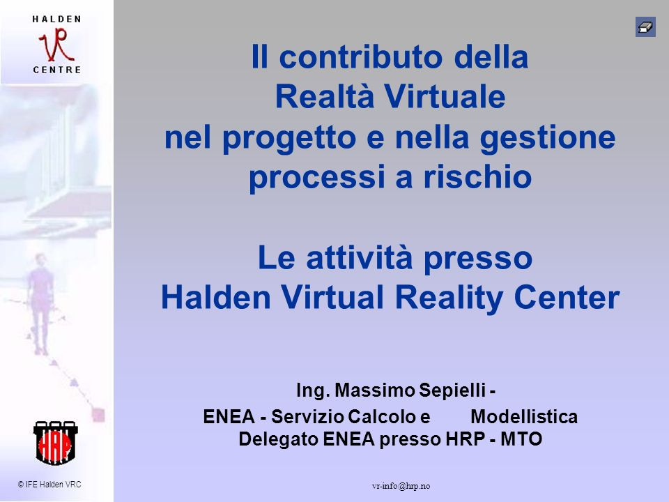 © IFE Halden VRC vr-info@hrp.no Ansaldo Nucleare interest in IFE/HRP R&D Activities Human-machine interface b) VIRTUAL REALITY possible future interest in the development of an integrated tool (Intergraph, VR, Dose Calculation) Essential need: - tool allowing fast updating of radiation field after dismantling and/or removing of parts; (optional: dynamic visualisation of movements of components or parts, for optimisation of time, doses and procedures) AnsaldoEnergia Una Società Finmeccanica Meeting Ansaldo Nucleare Meeting ENEA - IFE Halden Reactor Project - Italian Interest Group Divisione di ANSALDO ENERGIA S.p.A.