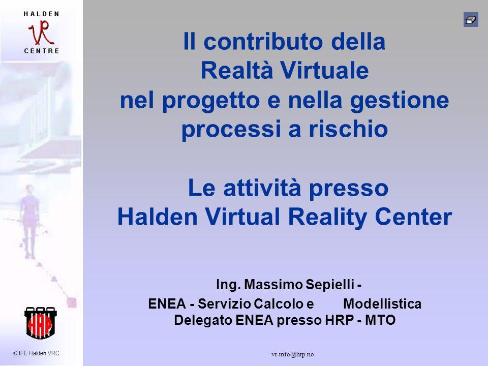 © IFE Halden VRC vr-info@hrp.no Il contributo della Realtà Virtuale nel progetto e nella gestione processi a rischio Le attività presso Halden Virtual Reality Center Ing.