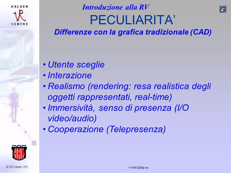 © IFE Halden VRC vr-info@hrp.no Utente sceglie Interazione Realismo (rendering: resa realistica degli oggetti rappresentati, real-time) Immersività, senso di presenza (I/O video/audio) Cooperazione (Telepresenza) PECULIARITA Differenze con la grafica tradizionale (CAD) Introduzione alla RV
