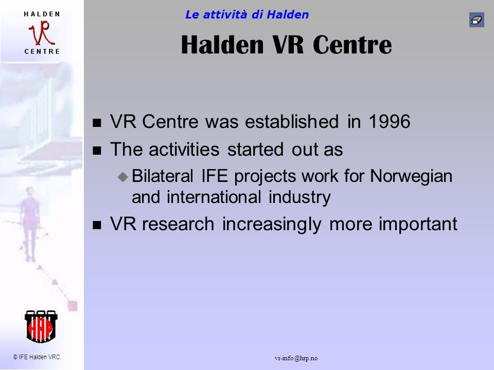 © IFE Halden VRC vr-info@hrp.no Halden VR Centre VR Centre was established in 1996 The activities started out as Bilateral IFE projects work for Norwegian and international industry VR research increasingly more important Le attività di Halden