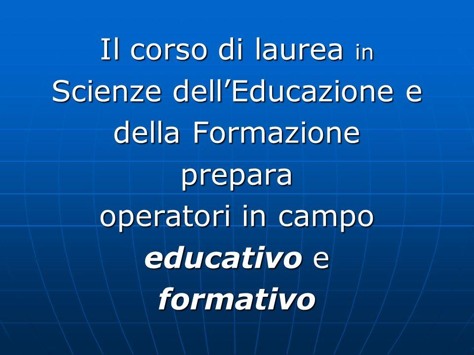 Il corso di laurea in Scienze dellEducazione e della Formazione prepara operatori in campo educativo e formativo