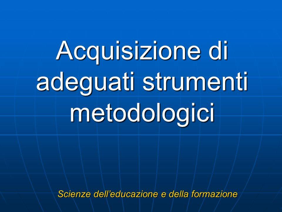 Acquisizione di adeguati strumenti metodologici Scienze delleducazione e della formazione