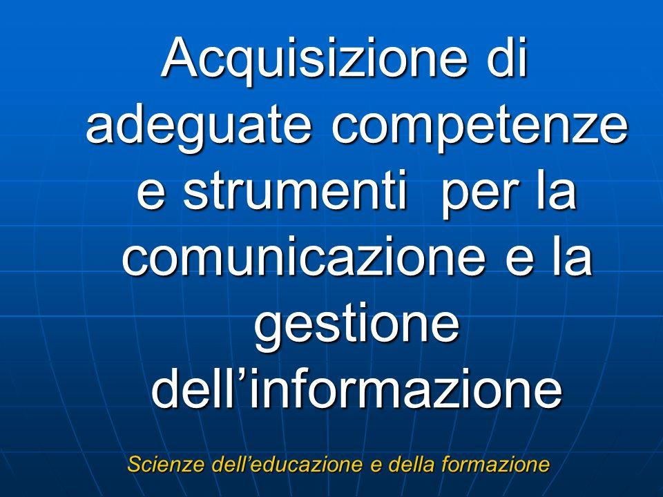 Acquisizione di adeguate competenze e strumenti per la comunicazione e la gestione dellinformazione Scienze delleducazione e della formazione