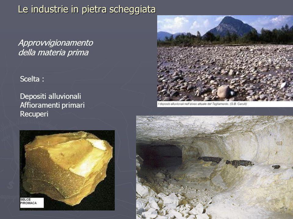 Le industrie in pietra scheggiata Approvvigionamento della materia prima Scelta : Depositi alluvionali Affioramenti primari Recuperi