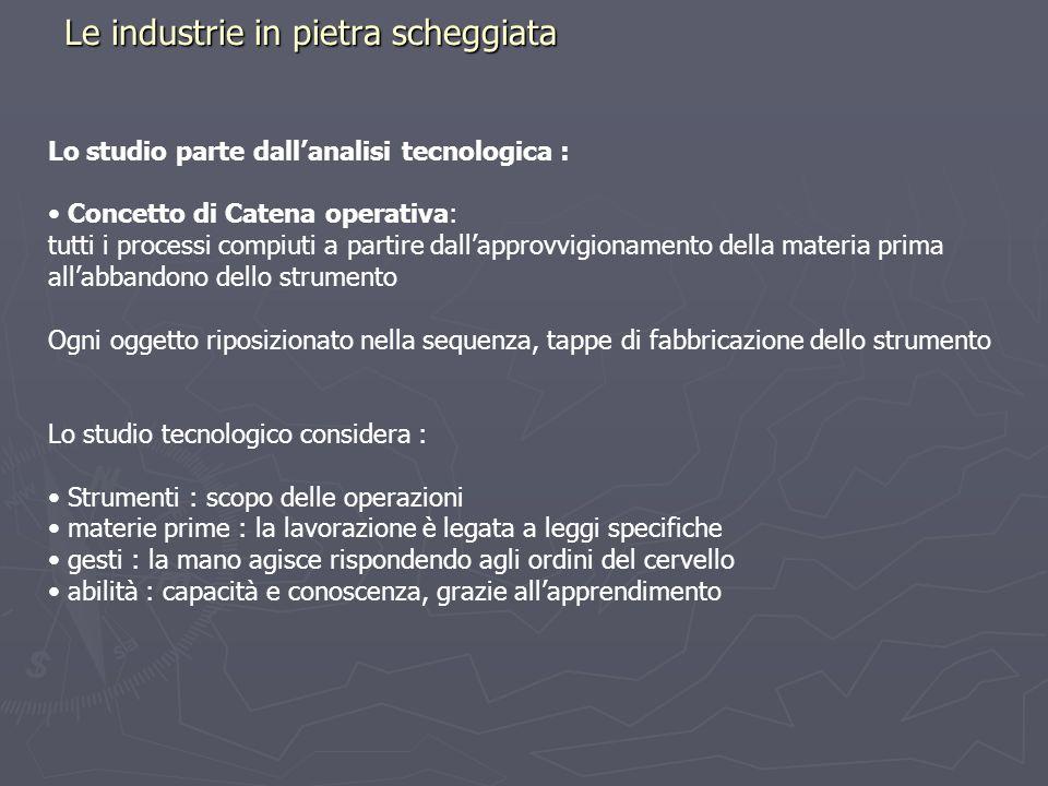 Le industrie in pietra scheggiata Lo studio parte dallanalisi tecnologica : Concetto di Catena operativa: tutti i processi compiuti a partire dallappr