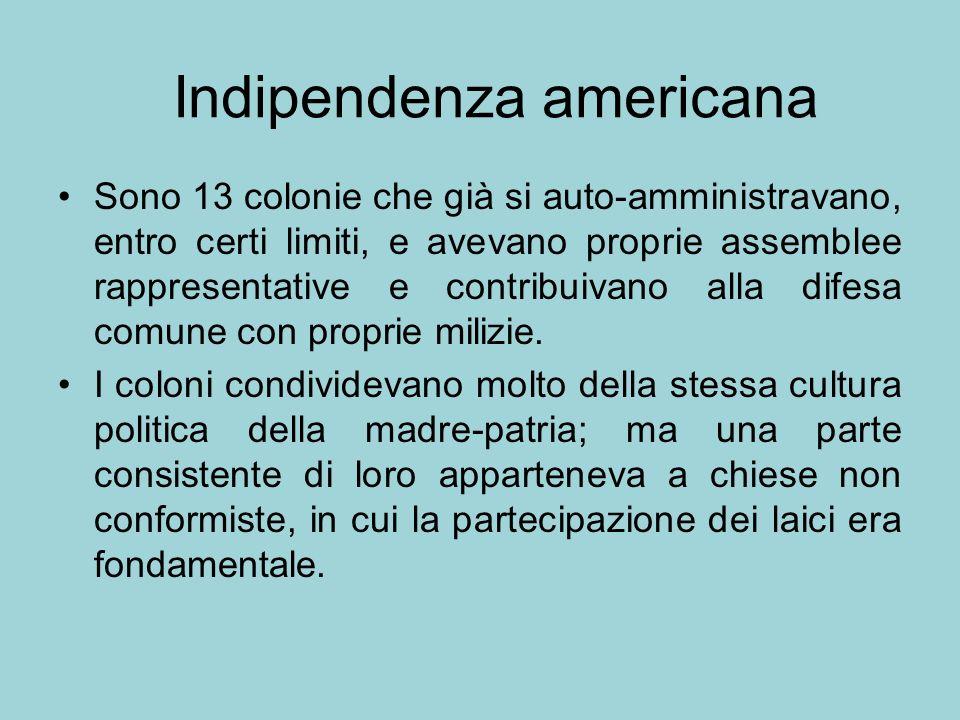 Indipendenza americana Sono 13 colonie che già si auto-amministravano, entro certi limiti, e avevano proprie assemblee rappresentative e contribuivano