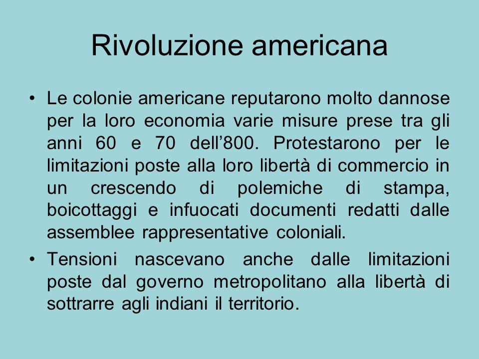 Rivoluzione americana Le colonie americane reputarono molto dannose per la loro economia varie misure prese tra gli anni 60 e 70 dell800. Protestarono