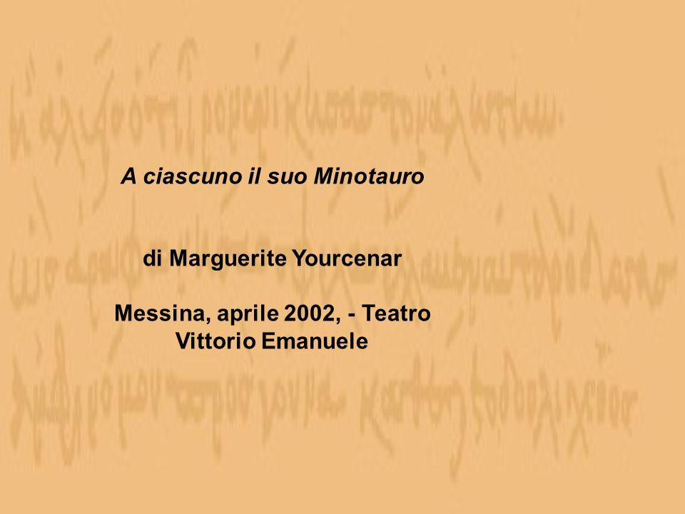A ciascuno il suo Minotauro di Marguerite Yourcenar Messina, aprile 2002, - Teatro Vittorio Emanuele