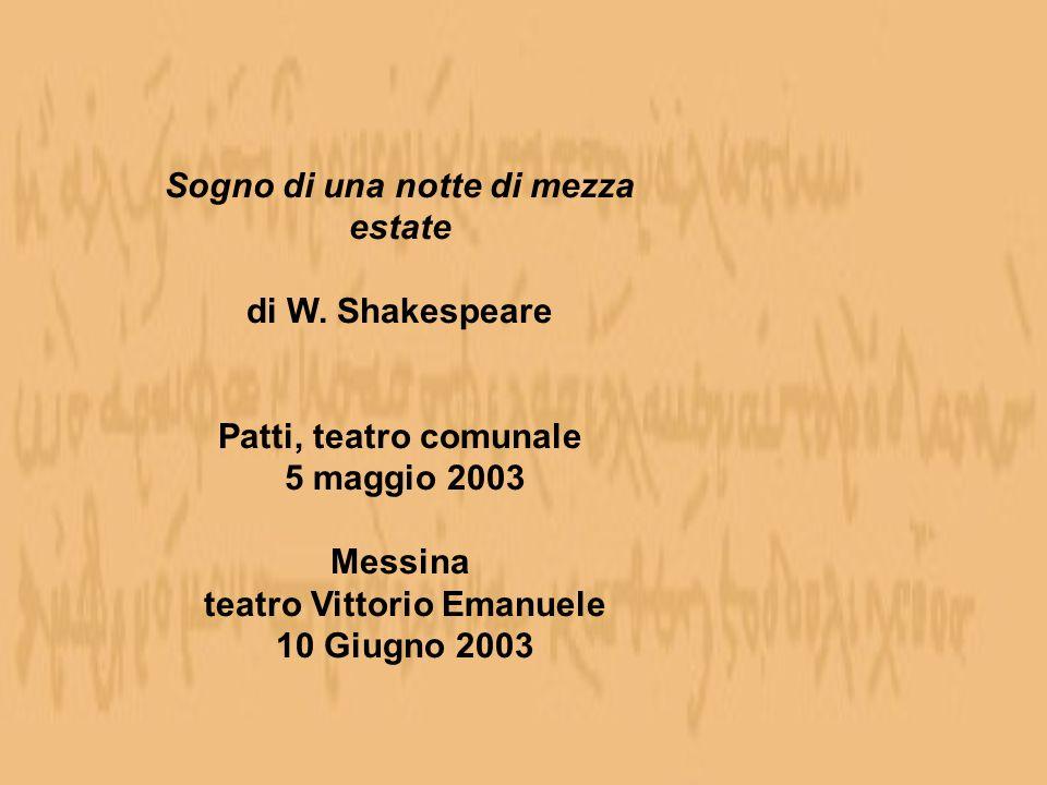 Sogno di una notte di mezza estate di W. Shakespeare Patti, teatro comunale 5 maggio 2003 Messina teatro Vittorio Emanuele 10 Giugno 2003
