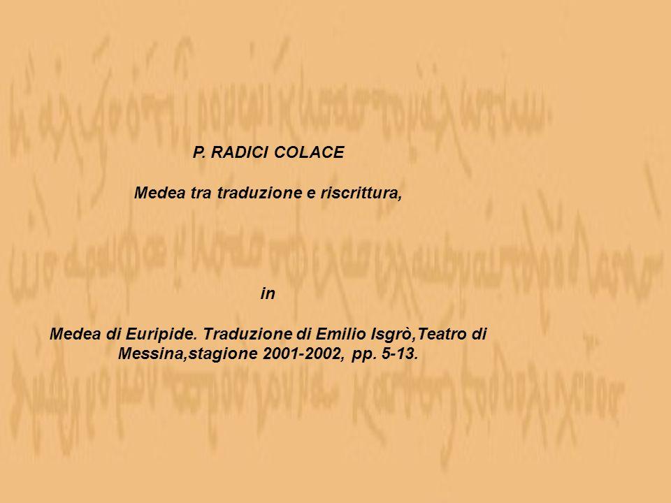 P. RADICI COLACE Medea tra traduzione e riscrittura, in Medea di Euripide. Traduzione di Emilio Isgrò,Teatro di Messina,stagione 2001-2002, pp. 5-13.