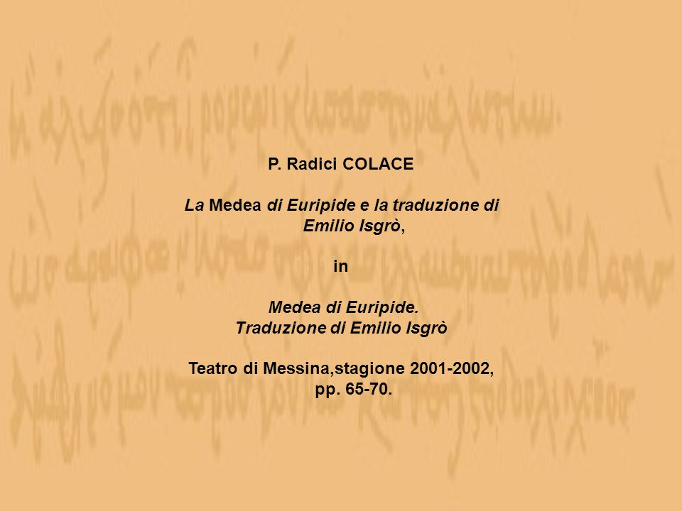 P. Radici COLACE La Medea di Euripide e la traduzione di Emilio Isgrò, in Medea di Euripide. Traduzione di Emilio Isgrò Teatro di Messina,stagione 200