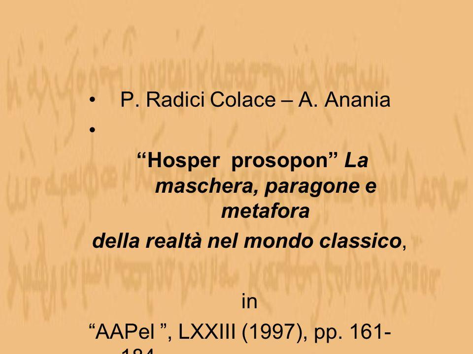 P. Radici Colace – A. Anania Hosper prosopon La maschera, paragone e metafora della realtà nel mondo classico, in AAPel, LXXIII (1997), pp. 161- 184