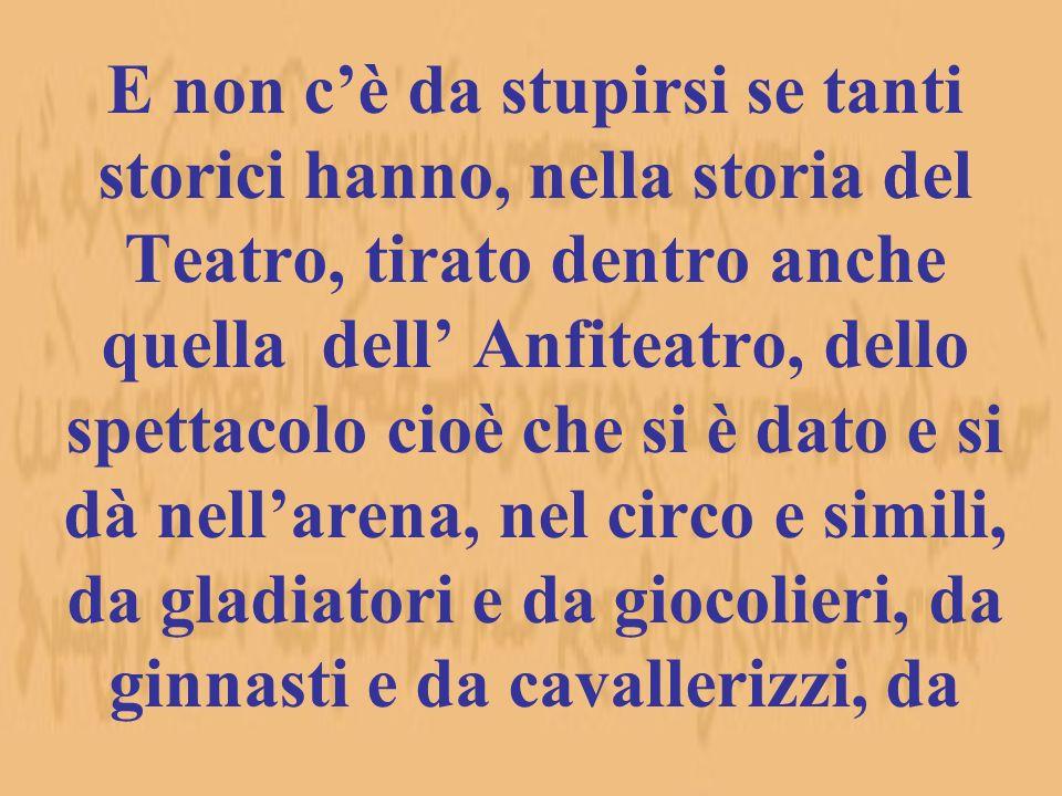 E non cè da stupirsi se tanti storici hanno, nella storia del Teatro, tirato dentro anche quella dell Anfiteatro, dello spettacolo cioè che si è dato