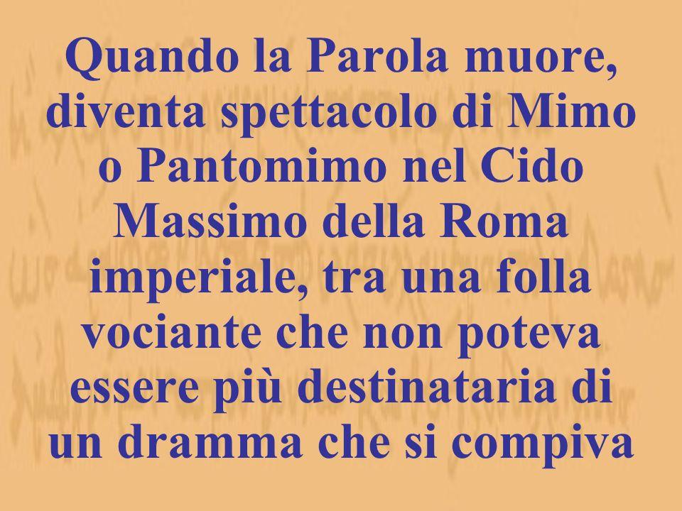 Quando la Parola muore, diventa spettacolo di Mimo o Pantomimo nel Cido Massimo della Roma imperiale, tra una folla vociante che non poteva essere più