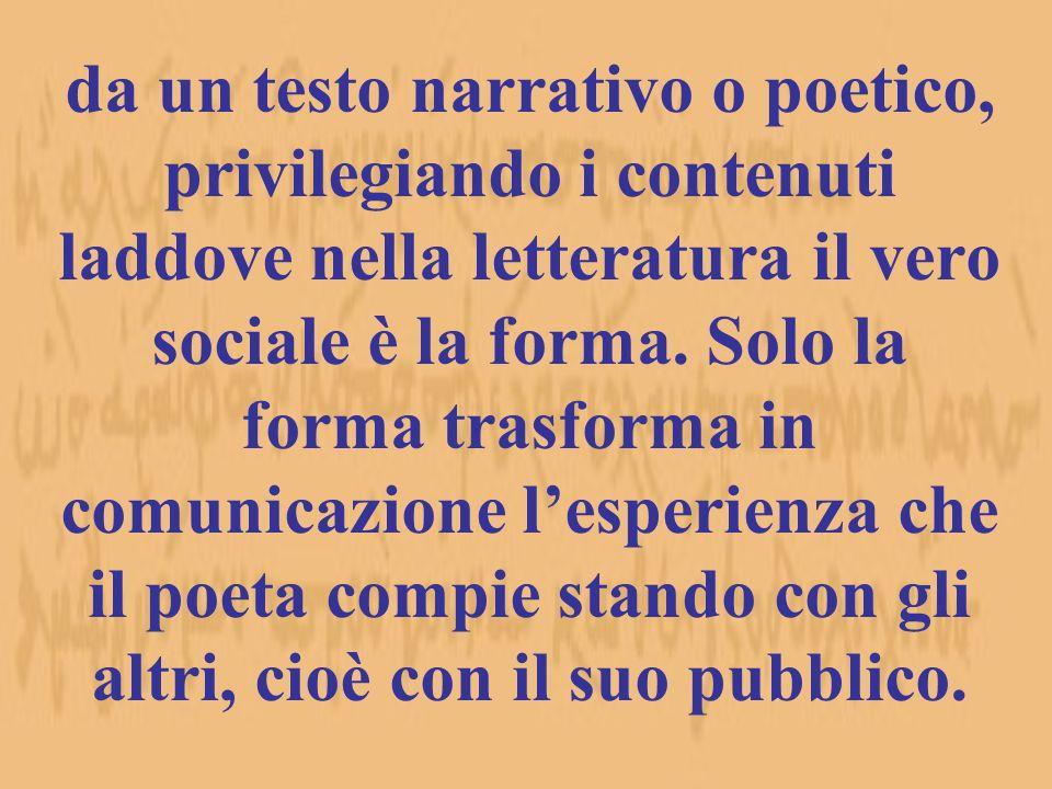 da un testo narrativo o poetico, privilegiando i contenuti laddove nella letteratura il vero sociale è la forma. Solo la forma trasforma in comunicazi