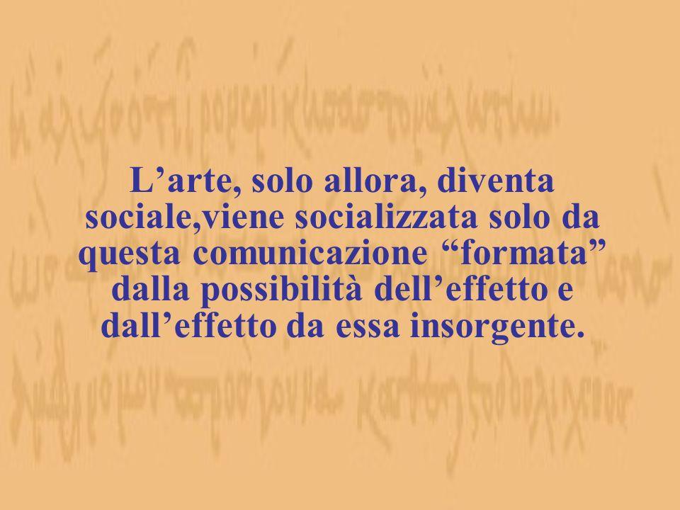Larte, solo allora, diventa sociale,viene socializzata solo da questa comunicazione formata dalla possibilità delleffetto e dalleffetto da essa insorg