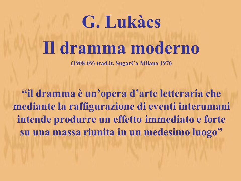 G. Lukàcs Il dramma moderno (1908-09) trad.it. SugarCo Milano 1976 il dramma è unopera darte letteraria che mediante la raffigurazione di eventi inter