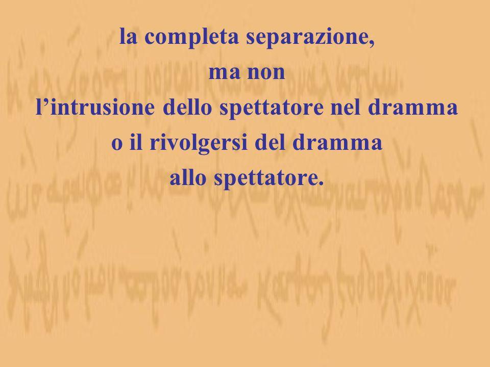 la completa separazione, ma non lintrusione dello spettatore nel dramma o il rivolgersi del dramma allo spettatore.