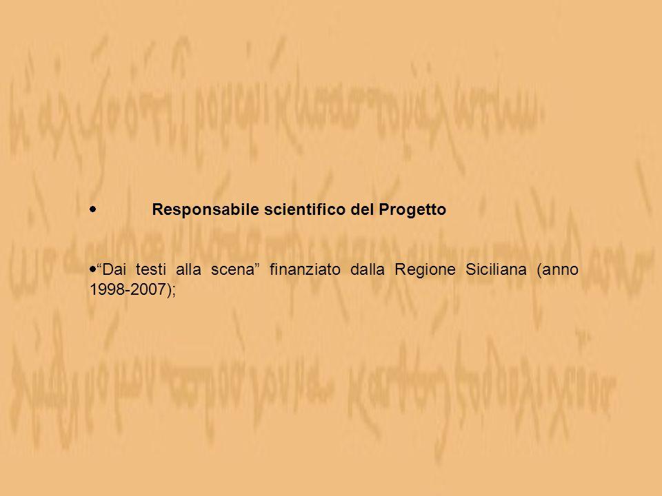 Responsabile scientifico del Progetto Dai testi alla scena finanziato dalla Regione Siciliana (anno 1998-2007);