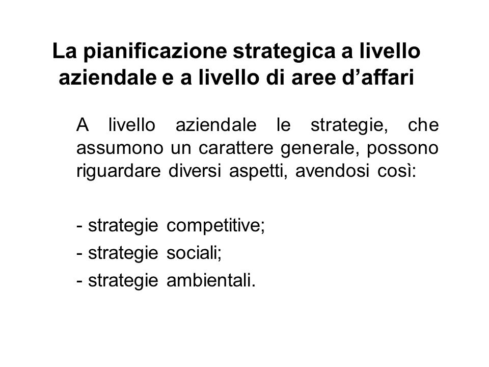 La pianificazione strategica a livello aziendale e a livello di aree daffari A livello aziendale le strategie, che assumono un carattere generale, possono riguardare diversi aspetti, avendosi così: - strategie competitive; - strategie sociali; - strategie ambientali.