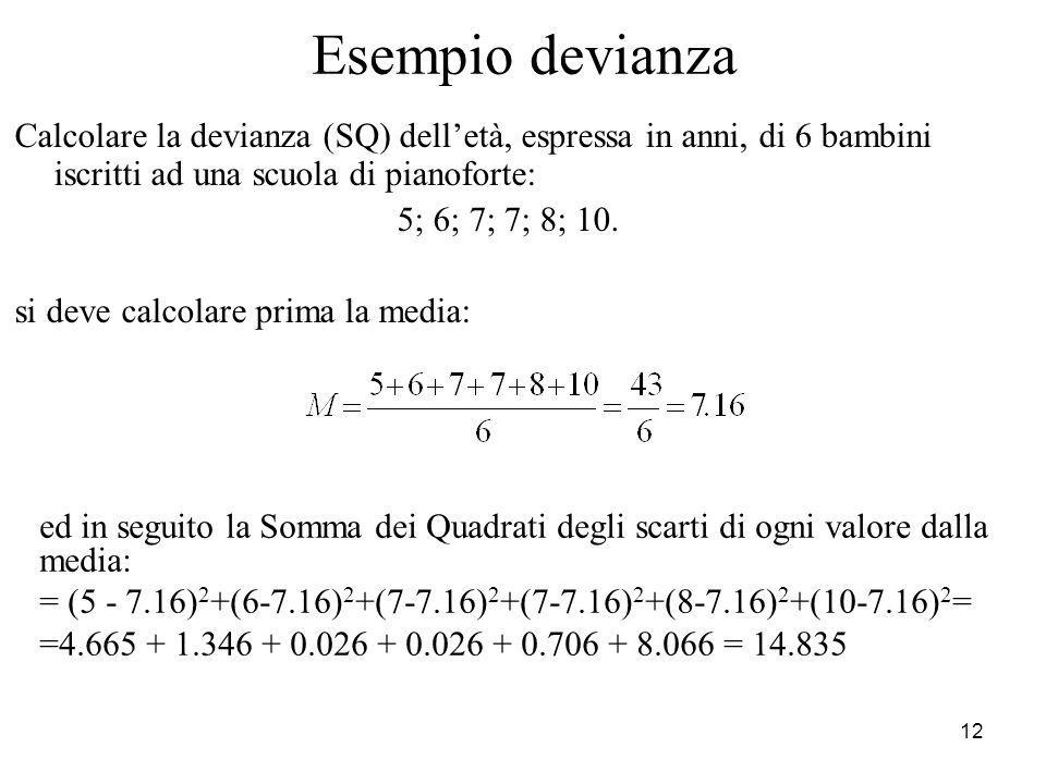 12 Esempio devianza Calcolare la devianza (SQ) delletà, espressa in anni, di 6 bambini iscritti ad una scuola di pianoforte: 5; 6; 7; 7; 8; 10. si dev