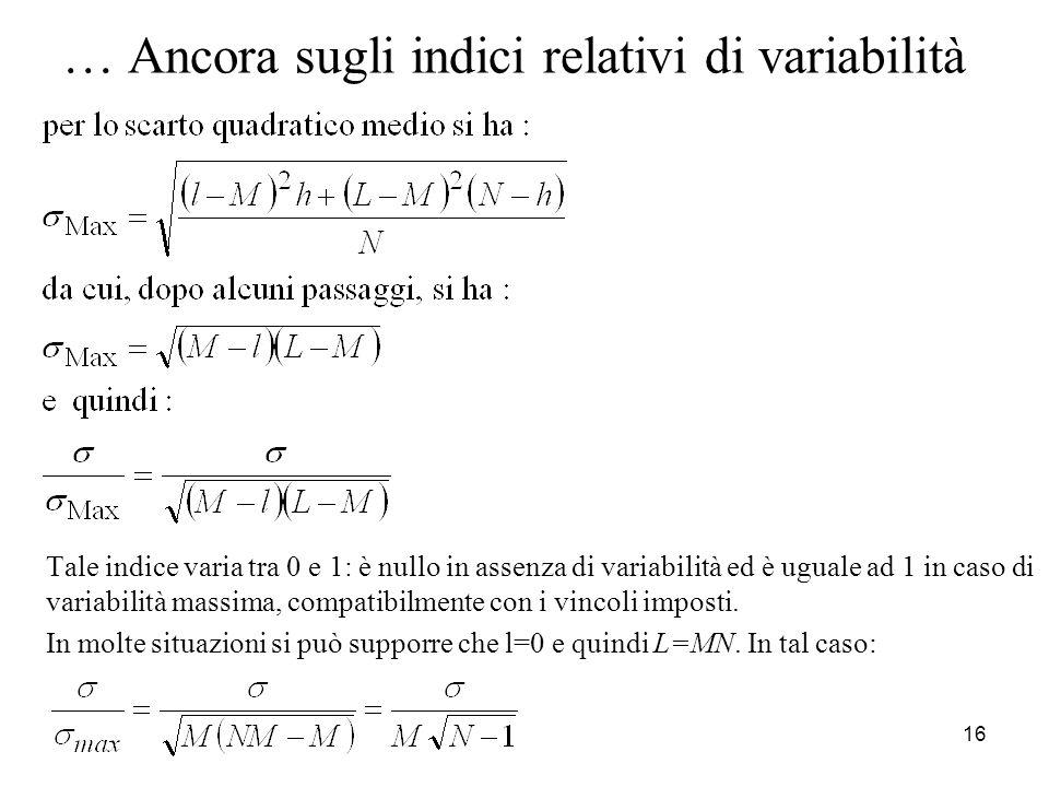 16 … Ancora sugli indici relativi di variabilità Tale indice varia tra 0 e 1: è nullo in assenza di variabilità ed è uguale ad 1 in caso di variabilit