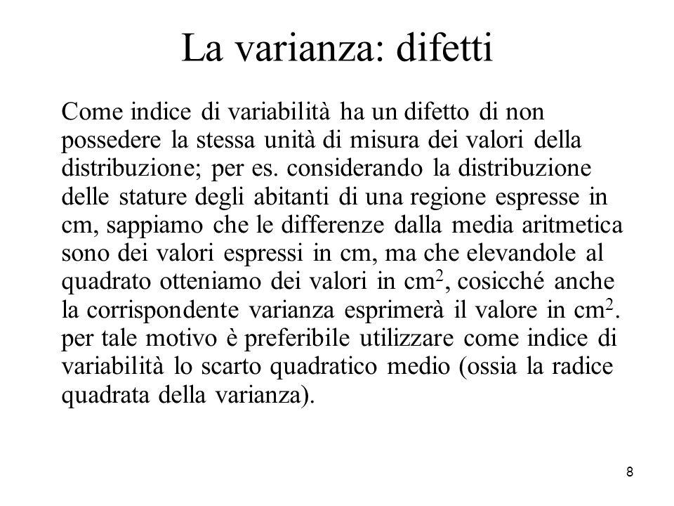 8 La varianza: difetti Come indice di variabilità ha un difetto di non possedere la stessa unità di misura dei valori della distribuzione; per es. con