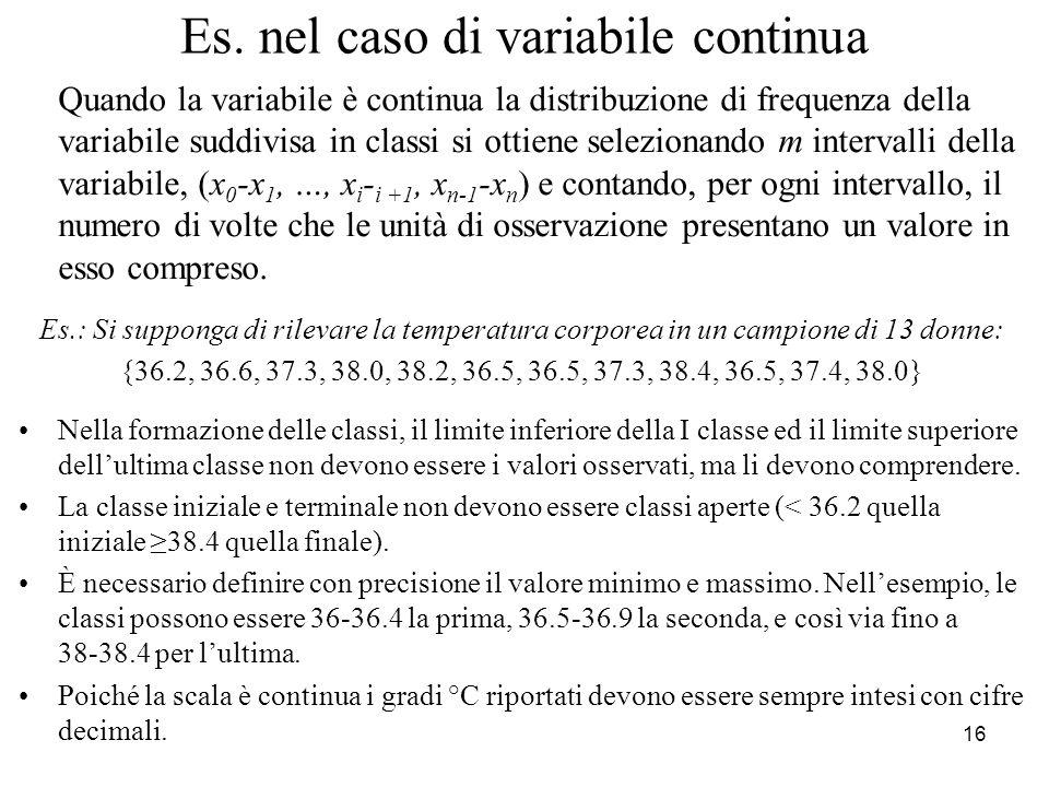 17 Tabella nel caso di variabili continue Considerando i dati dellesempio precedente, piuttosto che elencare nella distribuzione di frequenza, le singole modalità, che potrebbero dar luogo ad una tabella molto lunga e difficilmente leggibile, conviene raggrupparle in un certo numero di classi, come fatto, nella tabella successiva: TemperaturaFreq.
