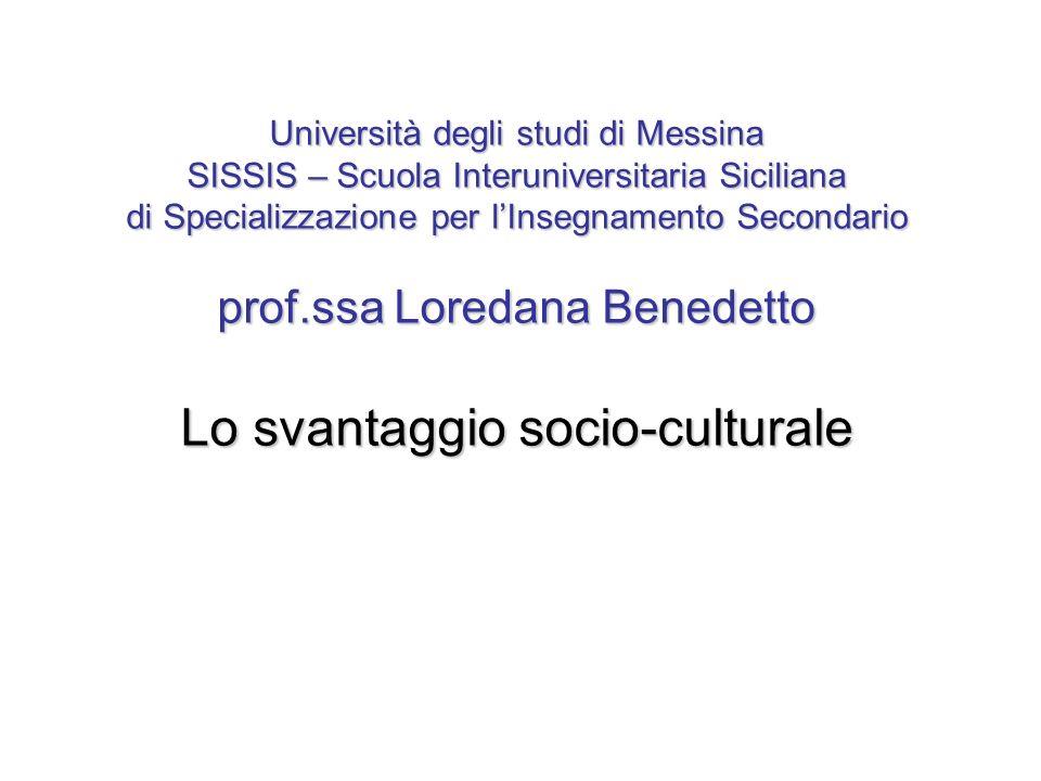 Università degli studi di Messina SISSIS – Scuola Interuniversitaria Siciliana di Specializzazione per lInsegnamento Secondario prof.ssa Loredana Benedetto Lo svantaggio socio-culturale