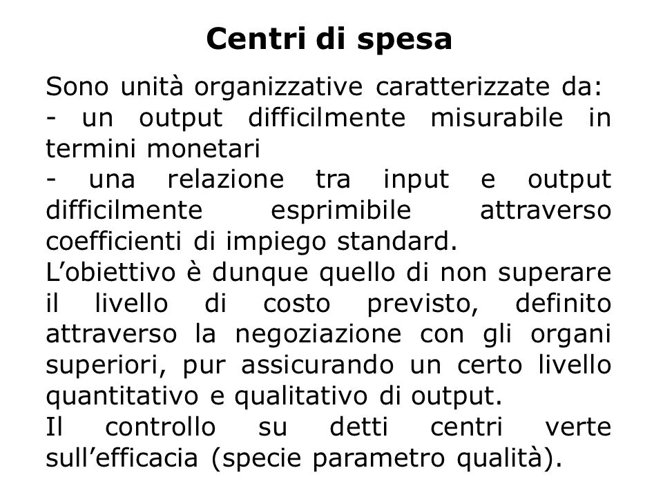 Centri di spesa Sono unità organizzative caratterizzate da: - un output difficilmente misurabile in termini monetari - una relazione tra input e output difficilmente esprimibile attraverso coefficienti di impiego standard.