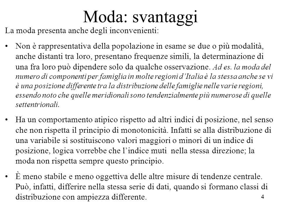 4 Moda: svantaggi La moda presenta anche degli inconvenienti: Non è rappresentativa della popolazione in esame se due o più modalità, anche distanti t