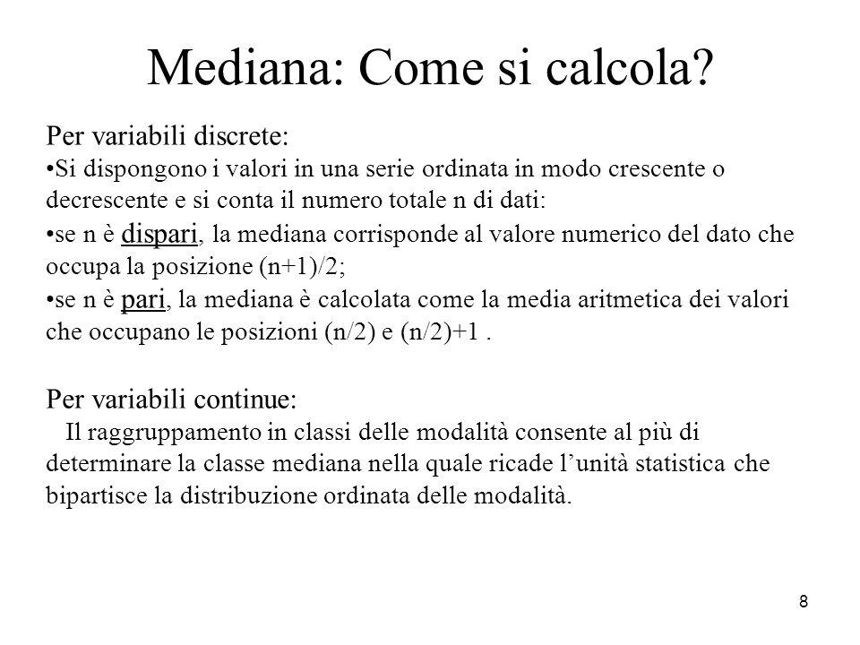 8 Mediana: Come si calcola? Per variabili discrete: Si dispongono i valori in una serie ordinata in modo crescente o decrescente e si conta il numero
