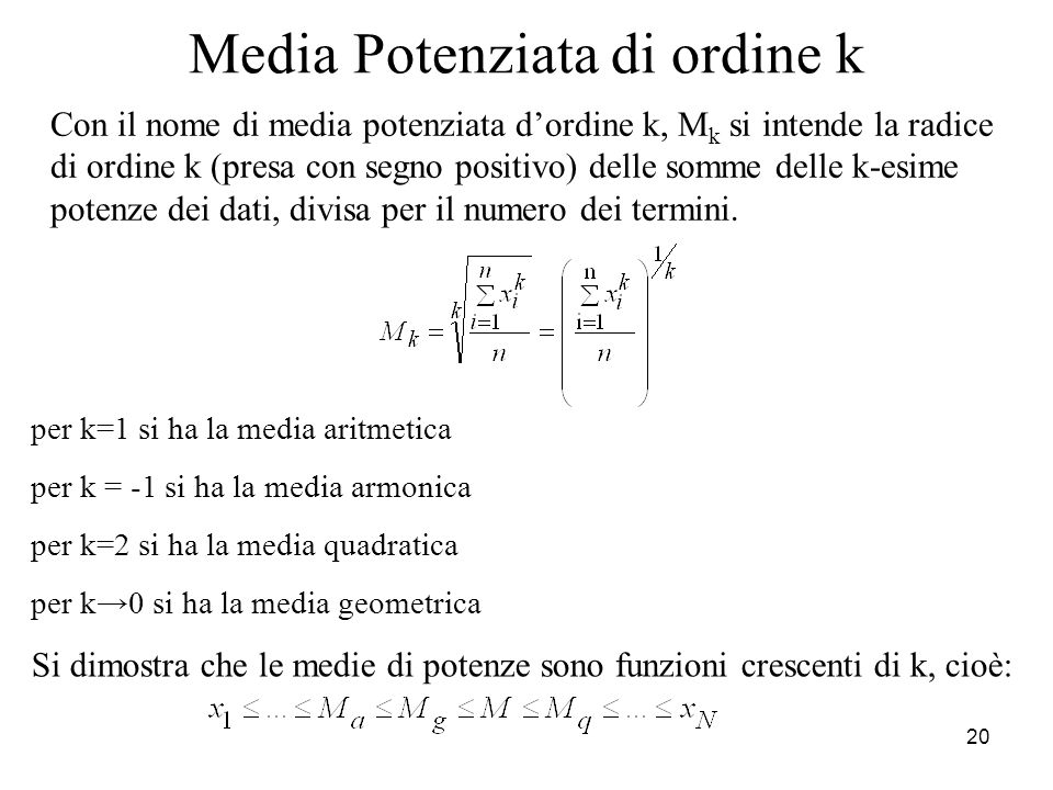 20 Media Potenziata di ordine k Con il nome di media potenziata dordine k, M k si intende la radice di ordine k (presa con segno positivo) delle somme