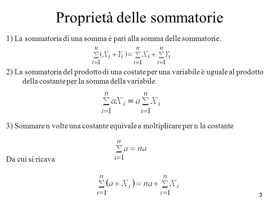 3 Proprietà delle sommatorie 1) La sommatoria di una somma è pari alla somma delle sommatorie. 2) La sommatoria del prodotto di una costate per una va
