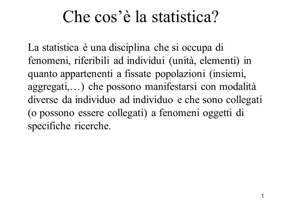 1 Che cosè la statistica? La statistica è una disciplina che si occupa di fenomeni, riferibili ad individui (unità, elementi) in quanto appartenenti a