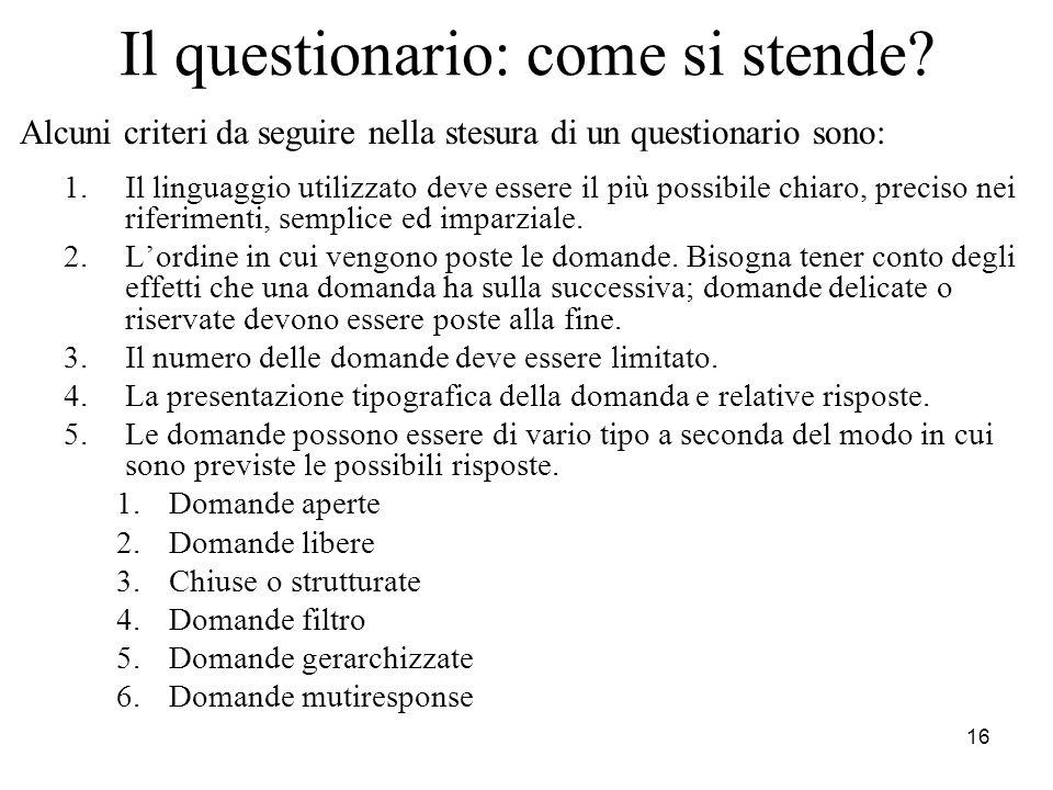 16 Il questionario: come si stende? Alcuni criteri da seguire nella stesura di un questionario sono: 1.Il linguaggio utilizzato deve essere il più pos