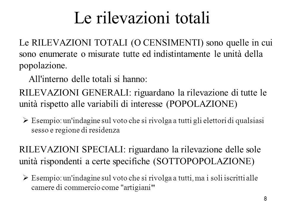 8 Le rilevazioni totali Le RILEVAZIONI TOTALI (O CENSIMENTI) sono quelle in cui sono enumerate o misurate tutte ed indistintamente le unità della popo