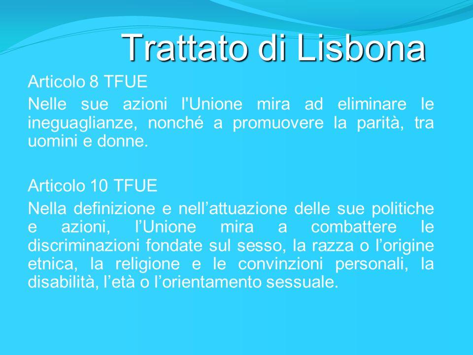 Trattato di Lisbona Articolo 8 TFUE Nelle sue azioni l'Unione mira ad eliminare le ineguaglianze, nonché a promuovere la parità, tra uomini e donne. A