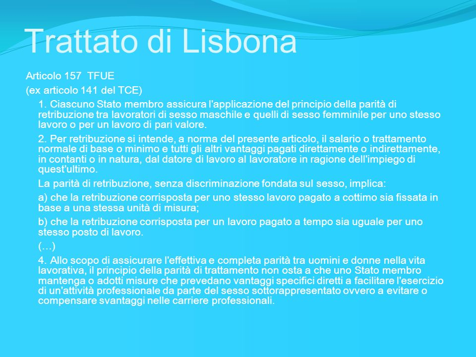 Trattato di Lisbona Articolo 157 TFUE (ex articolo 141 del TCE) 1. Ciascuno Stato membro assicura l'applicazione del principio della parità di retribu