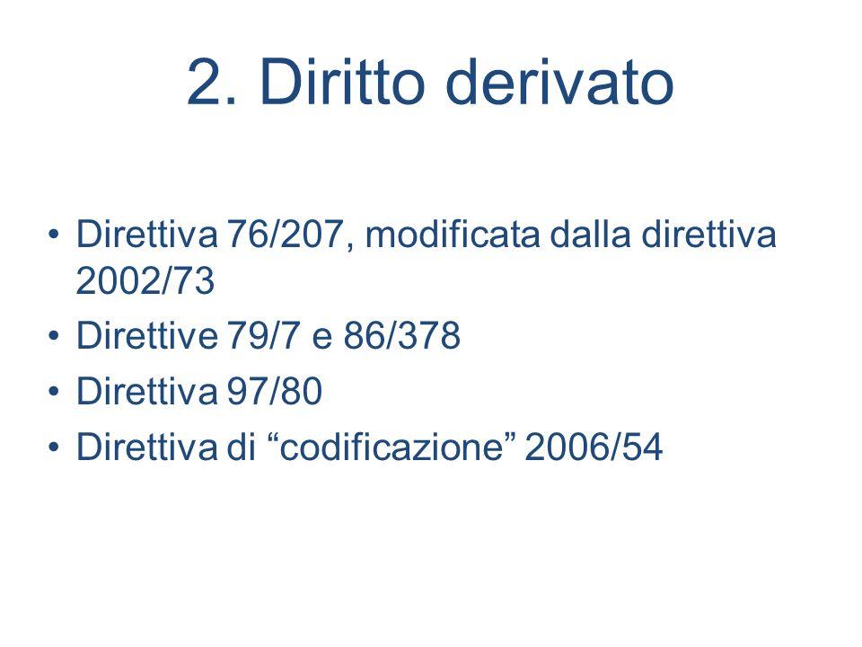 2. Diritto derivato Direttiva 76/207, modificata dalla direttiva 2002/73 Direttive 79/7 e 86/378 Direttiva 97/80 Direttiva di codificazione 2006/54