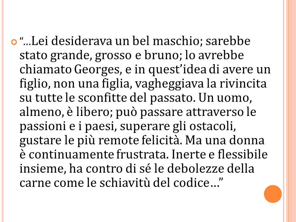 … Lei desiderava un bel maschio; sarebbe stato grande, grosso e bruno; lo avrebbe chiamato Georges, e in questidea di avere un figlio, non una figlia,