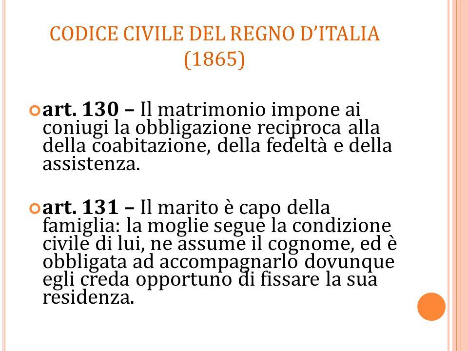 CODICE CIVILE DEL REGNO DITALIA (1865) art. 130 – Il matrimonio impone ai coniugi la obbligazione reciproca alla della coabitazione, della fedeltà e d
