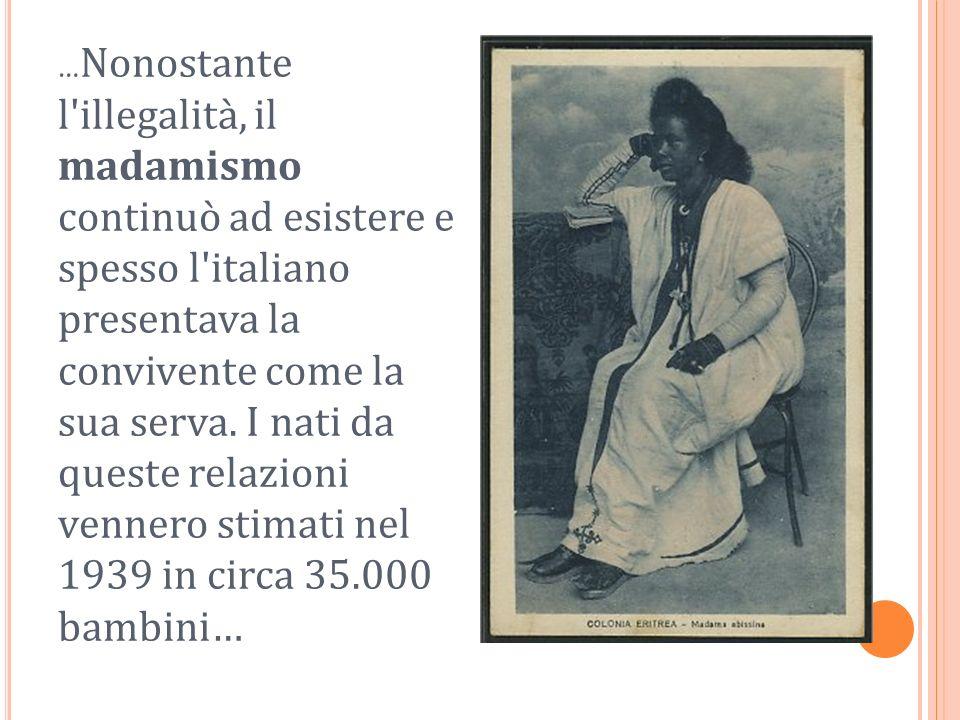 … Nonostante l'illegalità, il madamismo continuò ad esistere e spesso l'italiano presentava la convivente come la sua serva. I nati da queste relazion