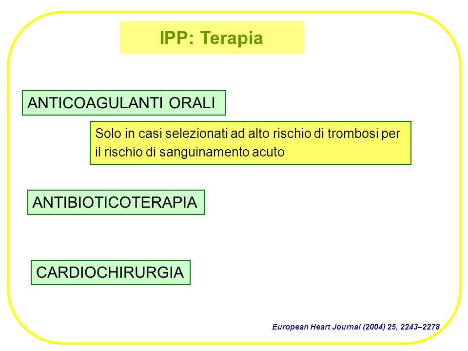 IPP: Terapia CARDIOCHIRURGIA ANTIBIOTICOTERAPIA Solo in casi selezionati ad alto rischio di trombosi per il rischio di sanguinamento acuto ANTICOAGULA