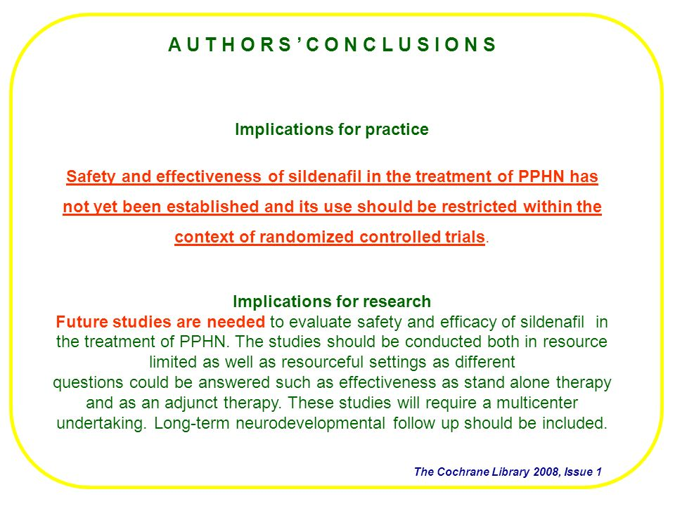 A U T H O R S C O N C L U S I O N S Implications for practice Safety and effectiveness of sildenafil in the treatment of PPHN has not yet been established and its use should be restricted within the context of randomized controlled trials.