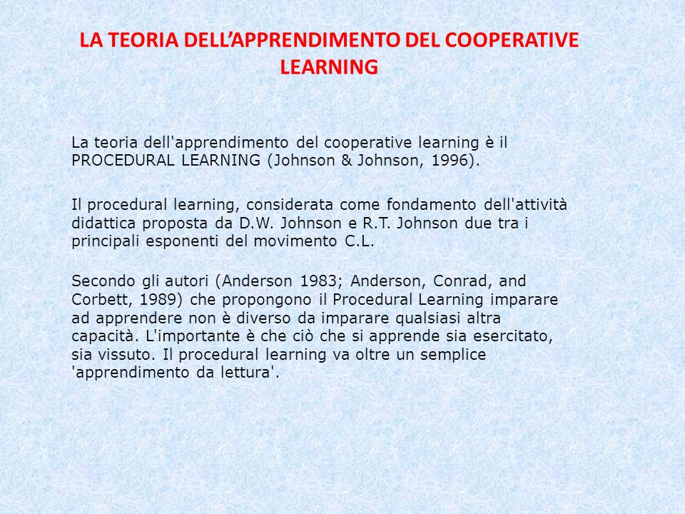 LA TEORIA DELLAPPRENDIMENTO DEL COOPERATIVE LEARNING La teoria dell apprendimento del cooperative learning è il PROCEDURAL LEARNING (Johnson & Johnson, 1996).