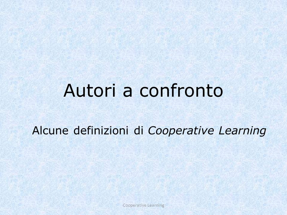 Autori a confronto Alcune definizioni di Cooperative Learning Cooperative Learning