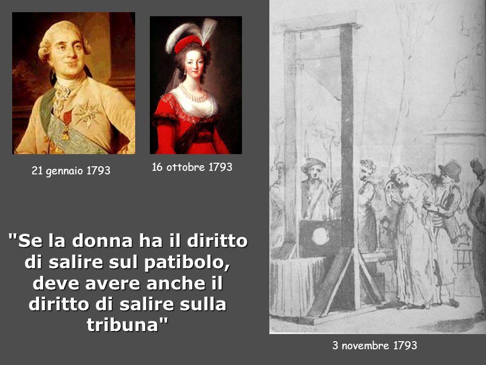 21 gennaio 1793 16 ottobre 1793 3 novembre 1793 Se la donna ha il diritto di salire sul patibolo, deve avere anche il diritto di salire sulla tribuna